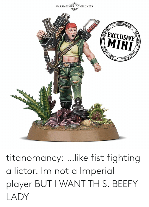 player: titanomancy:  …like fist fighting a lictor.   Im not a Imperial player BUT I WANT THIS. BEEFY LADY