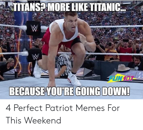 Pats Memes: TITANS2 MORE LIKE TITANIC  BECAUSEYOURE GOING DOWN 4 Perfect Patriot Memes For This Weekend