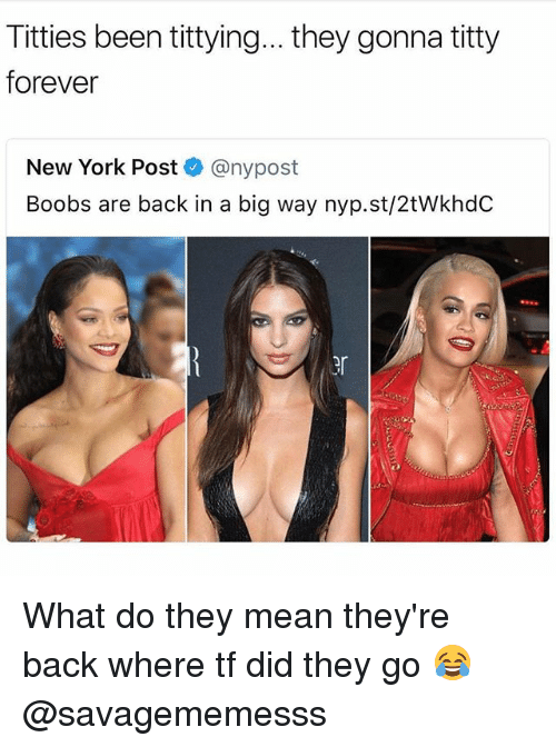 Memes, New York, and New York Post: Titties been tittying... they gonna titty  forever  New York Post @nypost  Boobs are back in a big way nyp.st/2tWkhdC  er What do they mean they're back where tf did they go 😂 @savagememesss