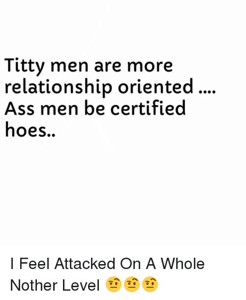 Ass, Hoes, and Dank Memes: Titty men are more  relationship oriented...  Ass men be certified  hoes. I Feel Attacked On A Whole Nother Level 🤨🤨🤨