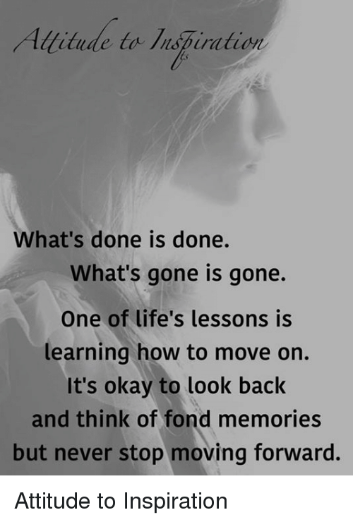 Fonded: titude to lispiration  What's done is done.  What's gone is gone.  One of life's lessons is  learning how to move on.  It's okay to look back  and think of fond memories  but never stop moving forward. Attitude to Inspiration