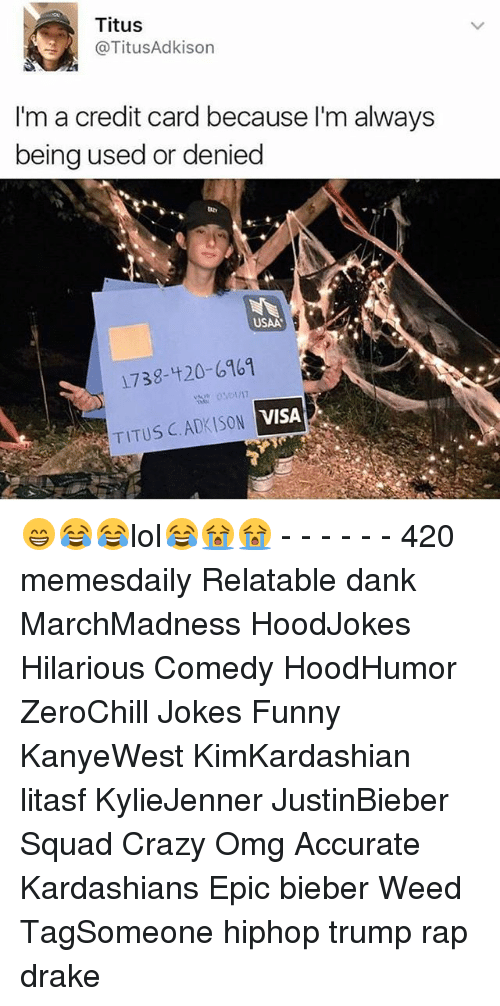1738: Titus  @TitusAdkison  I'm a credit card because l'm always  being used or denied  USAA  1738-420-6961  VISA  TITUS C. ADKISON 😁😂😂lol😂😭😭 - - - - - - 420 memesdaily Relatable dank MarchMadness HoodJokes Hilarious Comedy HoodHumor ZeroChill Jokes Funny KanyeWest KimKardashian litasf KylieJenner JustinBieber Squad Crazy Omg Accurate Kardashians Epic bieber Weed TagSomeone hiphop trump rap drake