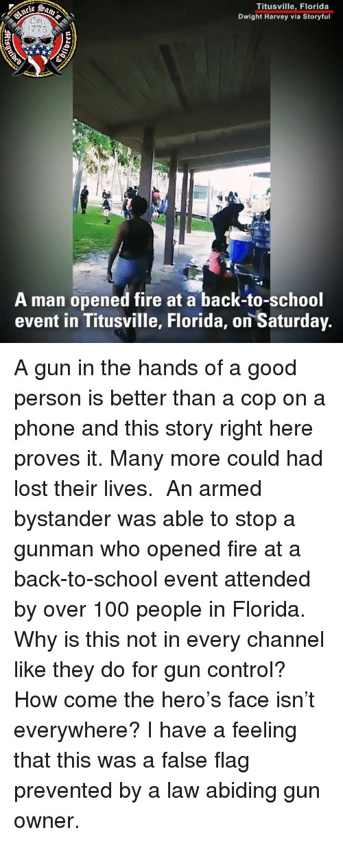 Gunman: Titusville, Florida  Dwight Harvey via Storyful  1775  A man opened fire at a back-to-school  event in Titusville, Florida, on Saturday A gun in the hands of a good person is better than a cop on a phone and this story right here proves it. Many more could had lost their lives. ⠀⠀⠀⠀⠀⠀⠀⠀⠀ An armed bystander was able to stop a gunman who opened fire at a back-to-school event attended by over 100 people in Florida. Why is this not in every channel like they do for gun control? How come the hero's face isn't everywhere? I have a feeling that this was a false flag prevented by a law abiding gun owner.