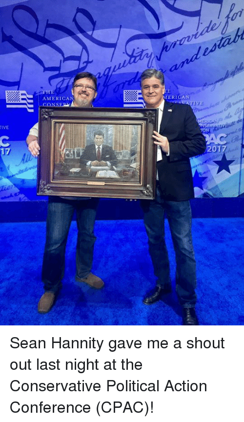 confer: TIVE  17  AMERICA  MERICAN  1ONI Sean Hannity gave me a shout out last night at the Conservative Political Action Conference (CPAC)!