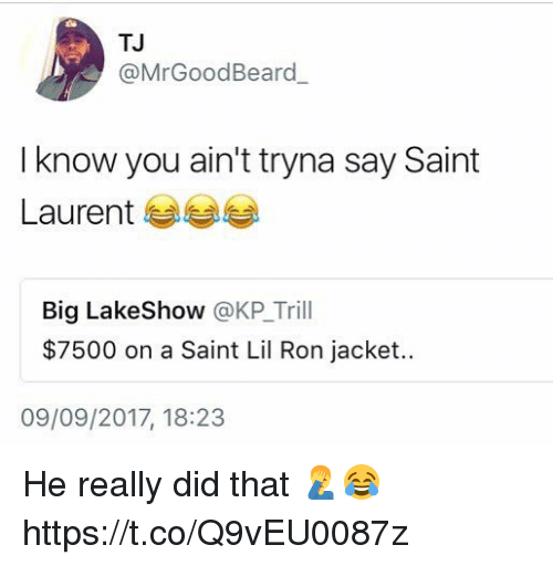 Saint Laurent, Big, and Saint: TJ  @MrGoodBeard  I know you ain't tryna say Saint  Laurent 부부부  Big LakeShow @KP_Trill  $7500 on a Saint Lil Ron jacket.  09/09/2017, 18:23 He really did that 🤦‍♂️😂 https://t.co/Q9vEU0087z