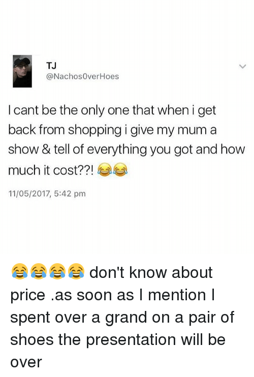 Hoes, Memes, and Shoes: TJ  @Nachos Over Hoes  I cant be the only one that when i get  back from shopping i give my mum a  show & tell of everything you got and how  much it cost??!  11/05/2017, 5:42 pm 😂😂😂😂 don't know about price .as soon as I mention I spent over a grand on a pair of shoes the presentation will be over
