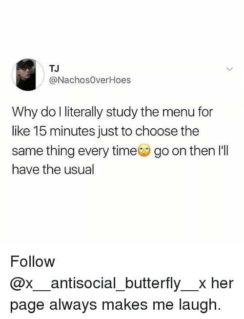 Memes, Butterfly, and Time: TJ  @NachosOverHoes  Why do l literally study the menu for  like 15 minutes just to choose the  same thing every time go on then I'll  have the usual Follow @x__antisocial_butterfly__x her page always makes me laugh.