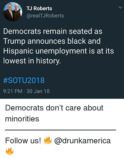 Memes, Black, and History: TJ Roberts  @realTJRoberts  Democrats remain seated as  Trump announces black and  Hispanic unemployment is at its  lowest in history  #SOTU2018  9:21 PM 30 Jan 18 Democrats don't care about minorities —————————————— Follow us! 🔥 @drunkamerica 🔥