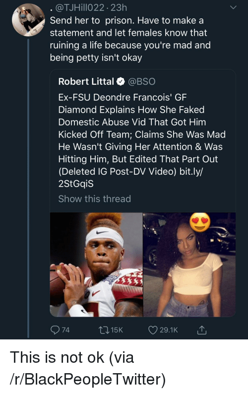 FSU Florida State University: @TJHillo22 23h  Send her to prison. Have to make a  statement and let females know that  ruining a life because vou're mad and  being petty isn't okay  Robert Littal @BSO  Ex-FSU Deondre Francois' GF  Diamond Explains How She Faked  Domestic Abuse Vid That Got Him  Kicked Off Team: Claims She Was Mad  He Wasn't Giving Her Attention & Was  Hitting Him, But Edited That Part Out  (Deleted IG Post-DV Video) bit.ly/  2StGqiS  Show this thread  74  015K 29.1K This is not ok (via /r/BlackPeopleTwitter)