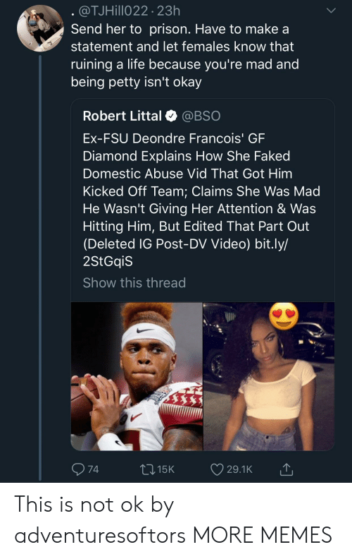 FSU Florida State University: @TJHillo22 23h  Send her to prison. Have to make a  statement and let females know that  ruining a life because vou're mad and  being petty isn't okay  Robert Littal @BSO  Ex-FSU Deondre Francois' GF  Diamond Explains How She Faked  Domestic Abuse Vid That Got Him  Kicked Off Team: Claims She Was Mad  He Wasn't Giving Her Attention & Was  Hitting Him, But Edited That Part Out  (Deleted IG Post-DV Video) bit.ly/  2StGqiS  Show this thread  74  015K 29.1K This is not ok by adventuresoftors MORE MEMES