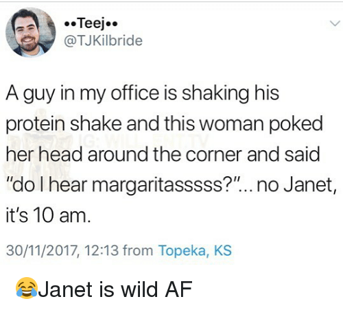 """Af, Head, and Memes: @TJKilbride  A guy in my office is shaking his  protein shake and this woman poked  her head around the corner and said  """"do I hear margaritasssss?"""".. no Janet  it's 10 am.  30/11/2017, 12:13 from Topeka, KS 😂Janet is wild AF"""