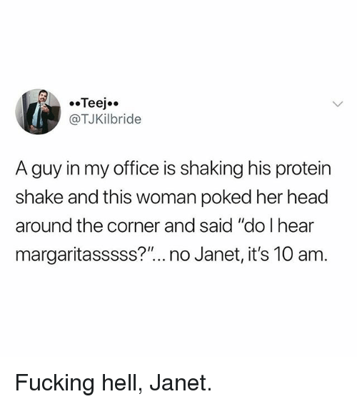 """protein shake: @TJKilbride  A guy in my office is shaking his protein  shake and this woman poked her head  around the corner and said """"do I hear  margaritasssss?"""".. no Janet, it's 10 am Fucking hell, Janet."""