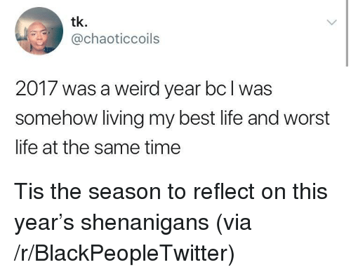 Blackpeopletwitter, Life, and Shenanigans: tk.  @chaoticcoils  2017 was a weird year bcl was  somehow living my best life and worst  life at the same time <p>Tis the season to reflect on this year's shenanigans (via /r/BlackPeopleTwitter)</p>
