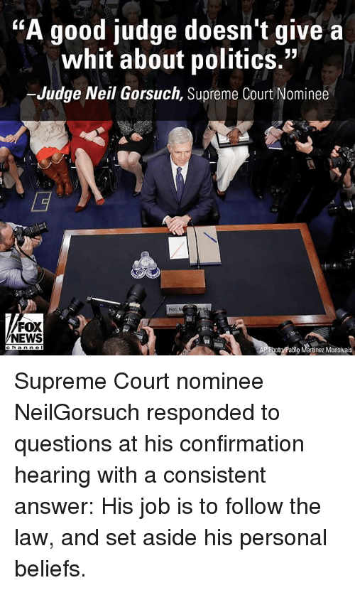 "Whitnesses: TKA good judge doesn't give a  whit about politics.""  -Judge Neil Gorsuch, Supreme Court Nominee  FOX  NEWS  hoto/Pablo Martinez Monsivais Supreme Court nominee NeilGorsuch responded to questions at his confirmation hearing with a consistent answer: His job is to follow the law, and set aside his personal beliefs."