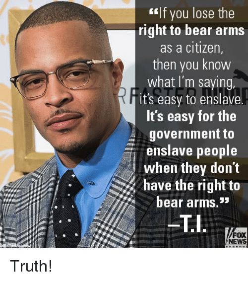 "Memes, News, and Bear: tlf you lose the  right to bear arms  as a citizen,  then you know  what I'm saying,  it's easy to enslave.  ts easy for the  government to  enslave people  when they don't  have the right to  bear arms.""  FOX  NEWS Truth!"