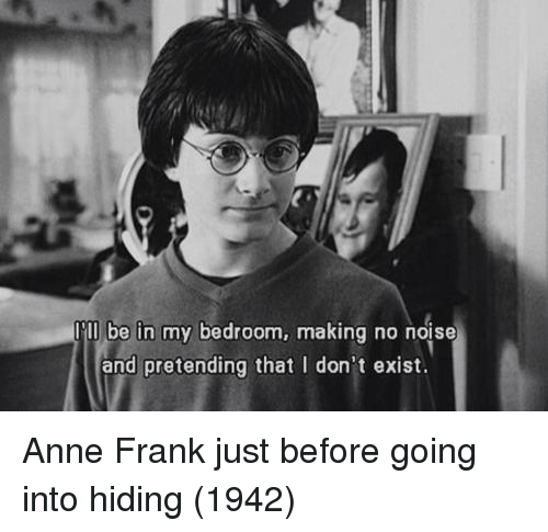 Anne Frank: Tll be in my bedroom, making no noise  and pretending that I don't exist Anne Frank just before going into hiding (1942)