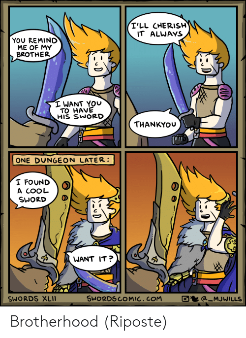 d&d: T'LL CHERISH  IT ALWAYS  YOU REMIND  ME OF MY  BROTHER  I WANT YOU  TO HAVE  HIS SWORD  THANKYOU  ONE DUNGEON LATER:  I FOUND  A COOL  SWORD  WANT IT?  SWORDSCOMIC, COM  ta_MJWILLS  SWORDS XLI1  D  D  D Brotherhood (Riposte)