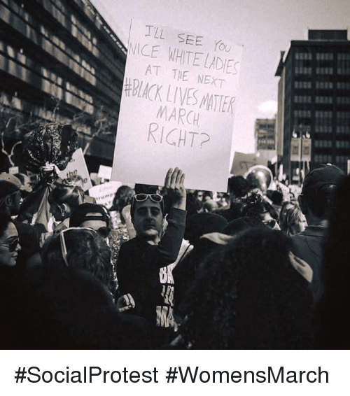 Black Live Matter: TLL SEE YOU  NICE WHITE LADES  AT THE NEXT  BLACK LIVES MATTER  MARCH #SocialProtest #WomensMarch