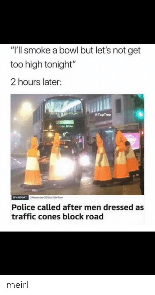 "Too High: ""T'll smoke a bowl but let's not get  too high tonight""  2 hours later:  TopTree  Police called after men dressed as  traffic cones block road meirl"