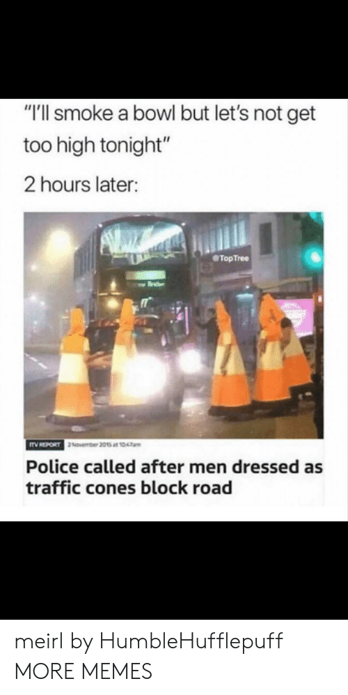 "Too High: ""T'll smoke a bowl but let's not get  too high tonight""  2 hours later:  TopTree  Police called after men dressed as  traffic cones block road meirl by HumbleHufflepuff MORE MEMES"