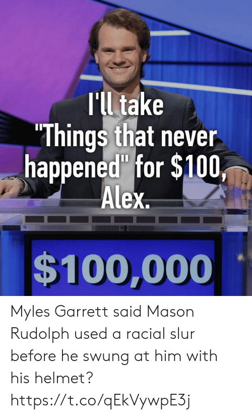 "Racial: T'll take  ""Things that never  happened"" for $100,  Alex  $100,000 Myles Garrett said Mason Rudolph used a racial slur before he swung at him with his helmet? https://t.co/qEkVywpE3j"