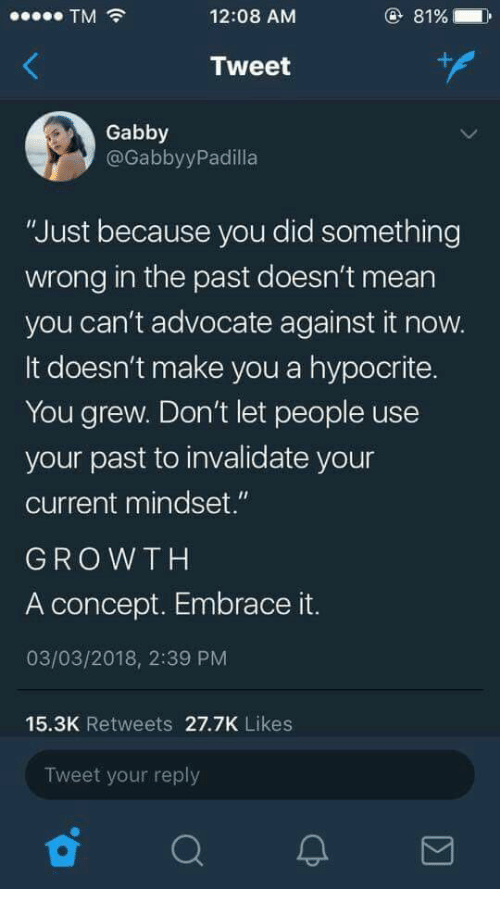 """gabby: TM  12:08 AM  81%  Tweet  Gabby  @GabbyyPadilla  """"Just because you did something  wrong in the past doesn't mean  you can't advocate against it now.  It doesn't make you a hypocrite.  You grew. Don't let people use  your past to invalidate your  current mindset.""""  GROWTH  A concept. Embrace it.  03/03/2018, 2:39 PM  15.3K Retweets 27.7K Likes  Tweet your reply"""
