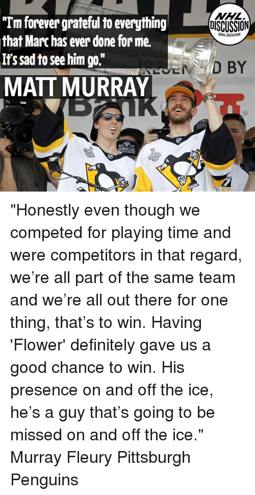 "Definitely, Memes, and Flower: ""Tm forever grateful to everything  that Marc has ever done for me.  DISCUSSION  ONHLDISCUSSION  NADISS  I1  MATT MURRAY ""Honestly even though we competed for playing time and were competitors in that regard, we're all part of the same team and we're all out there for one thing, that's to win. Having 'Flower' definitely gave us a good chance to win. His presence on and off the ice, he's a guy that's going to be missed on and off the ice."" Murray Fleury Pittsburgh Penguins"