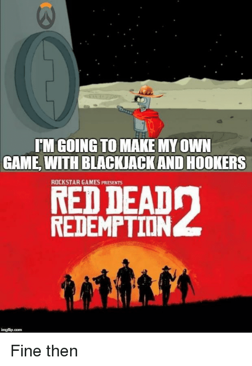 rockstar: TM GOING TO MAKE MY OWN  GAME WITH BLACKJACK AND HOOKERS  ROCKSTAR GAMES PRESENTS  RED DEADn  REDEMPTION Fine then