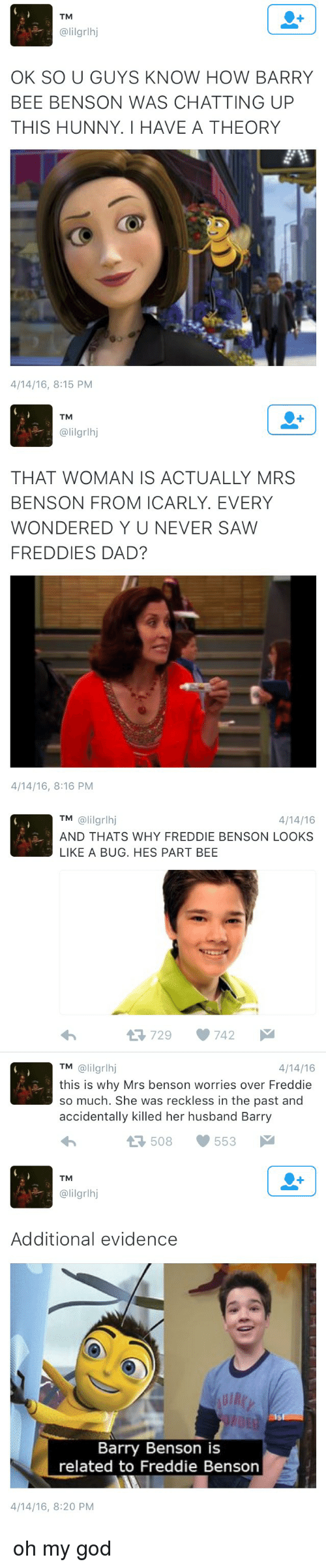 Funny: TM  @lil grlhj  OK SO U GUYS KNOW HOW BARRY  BEE BENSON WAS CHATTING UP  THIS HUNNY. HAVE A THEORY  4/14/16, 8:15 PM   TM  alilgrlhj  THAT WOMAN IS ACTUALLY MRS  BENSON FROM ICARLY. EVERY  WONDERED Y U NEVER SAW  FREDDIE DAD?  4/14/16, 8:16 PM   TM  (ali grlhj  4/14/16  AND THATS WHY FREDDIE BENSON LOOKS  LIKE A BUG. HES PART BEE  729 742  M  4/14/16  TM  @lil grlhj  this is why Mrs benson worries over Freddie  so much. She was reckless in the past and  accidentally killed her husband Barry  553  t 508   TM  alilgrlhj  Additional evidence  Barry Benson is  related to Freddie Benson  4/14/16, 8:20 PM oh my god