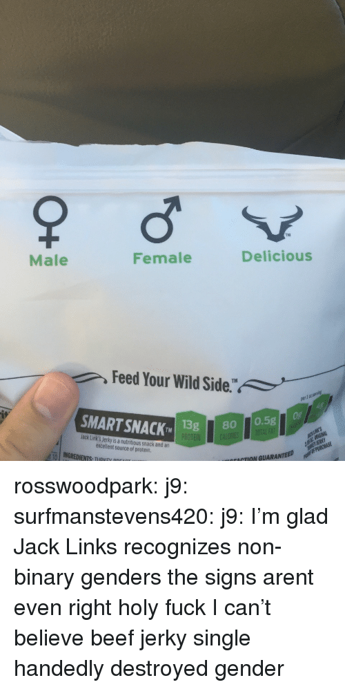 jack links: TM  Male  Female  Delicious  Feed Your Wild Side.  1 0t  SMART SNACK 1  TMISg80 0.5g  Jack Link's Jerky is a nutritious snack and an  excellent source of protein  ut-10 | INGREDIENTS, TIIRKEV ppr  ACTION GUARANTEED rosswoodpark: j9:  surfmanstevens420:  j9:  I'm glad Jack Links recognizes non-binary genders  the signs arent even right  holy fuck   I can't believe beef jerky single handedly destroyed gender
