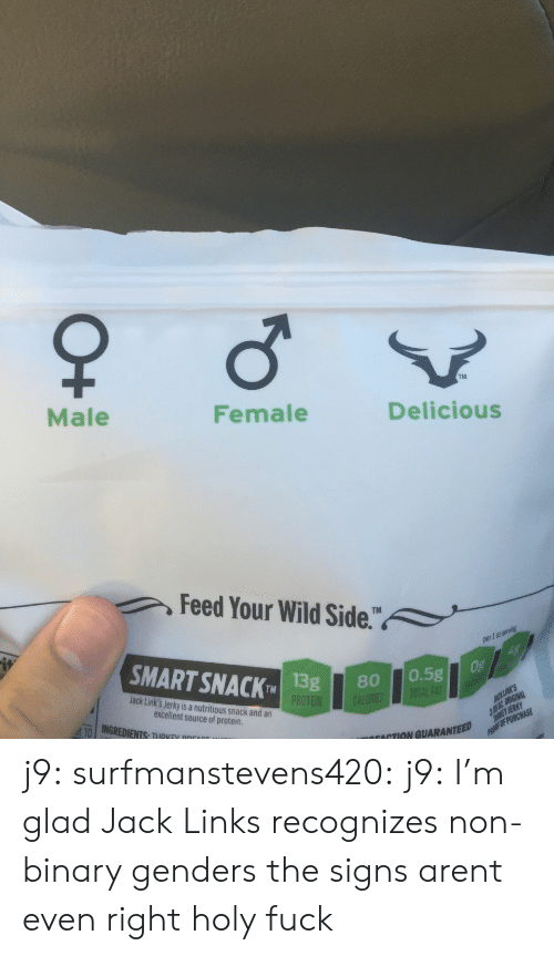 jack links: TM  Male  Female  Delicious  Feed Your Wild Side.  1 0t  SMART SNACK 1  TMISg80 0.5g  Jack Link's Jerky is a nutritious snack and an  excellent source of protein  ut-10 | INGREDIENTS, TIIRKEV ppr  ACTION GUARANTEED j9:  surfmanstevens420:  j9:  I'm glad Jack Links recognizes non-binary genders  the signs arent even right  holy fuck