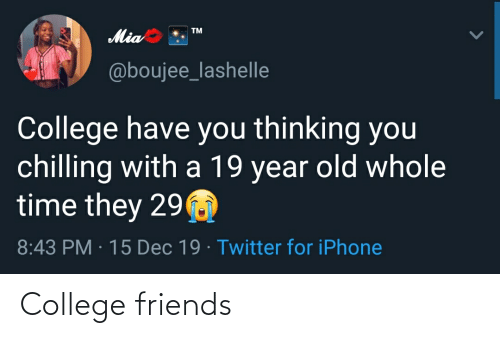 Boujee: TM  Mia  @boujee_lashelle  College have you thinking you  chilling with a 19 year old whole  time they 29  8:43 PM · 15 Dec 19 · Twitter for iPhone College friends