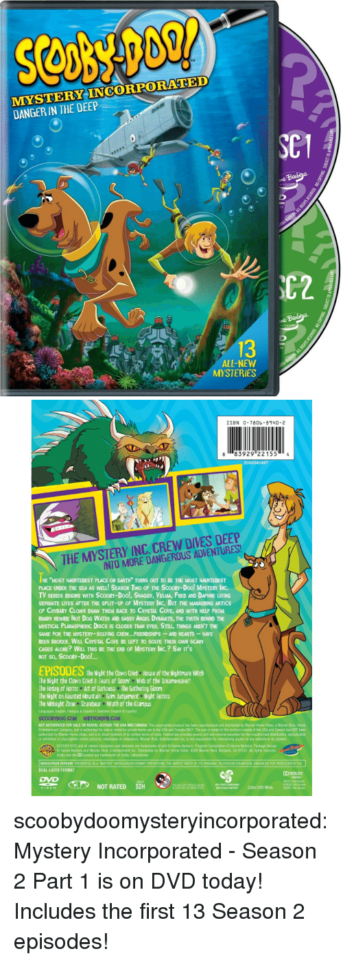 """dreamweaver: TM  MMYSTERY INCORPORATED  DANGER IN THE DEEP  C1  C2  13  ALL-NEW  MYSTERIES   ISBN 0-7806- 8940-2  8 83929 221554  3000040497  THE MYSTERY INC. CREW DIVES DEEP  INTO MORE DANGEROUS ADVENTURES  HE """"MOST HAUNTEDEST PLACE ON EARTH"""" TURNS OUT TO BE THE MOST HAUNTEDEST  PLACE UNDER THE SEA AS WELL! SEASON TWo OF THE SCOOBY-Doo! MYSTERY INC  TV SERIES BEGINS WITH SCOOBY-Doo!, SHAGGY, VELMA, FRED AND DAPHNE LIVING  SEPARATE LIVES AFTER THE SPLIT-UP OF MYSTERY INC. BUT THE MARAUDING ANTICS  OF CRYBABY CLOWN DRAW THEM BACK TO CRYSTAL COVE, AND WITH HELP FROM  BRAINY NEWBIE HOT DOG WATER AND SASSY ANGEL DYNAMITE, THE TRUTH BEHIND THE  MYSTICAL PLANASPHERIC DIscs Is CLOSER THAN EVER. STILL, THINGS AREN'T THE  SAME FOR THE MYSTERY-SOLVING CREW.. FRIENDSHIPS-AND HEARTS HAVE  BEEN BROKEN. WILL CRYSTAL COVE BE LEFT TO SOLVE THEIR OWN SCARY  CASES ALONE? WILL THIS BE THE END OF MYSTERY INC.? SAY IT'S  NOT So, ScOOBY-Dool!  EPISODES  The Night the Clown Cried  House of the Nightmare Witch  The Night the Clown Cried l: Tears of Doom! Web of the Dreamweaver!  The Hodag of Horror Art of Darkness The Gathering Gloom  The Night on Haunted Mountain Grim Judgement Night TerrOrS  The Midnight Zone Scarebear Wrath of the Krampus  Languages: English, Français & Español Subtitles: English & Español  SCOOBYDOO.COM WBTVONDVD.COM  NOT AUTHORIZED FOR SALE OR RENTAL OUTSIDE THE USA AND CANADA: This copyrighted product has been manufactured and distributed by Warner Home Video, a Warner Bros. Home  Entertainment Company, and is authorized for sale or rental for private home use in the USA and Canada ONLY. The sale or rental of this product outside of the USA and Canada has NOT been  authorized by Warner Home Video, and is in direct violation of its written terms of trade. Federal law provides severe civil and criminal penalties for the unauthorized distribution, reproduction  or exhibition of copyrighted motion pictures, videotapes or videodiscs. Warner Bros. Entertainment Inc. is not"""