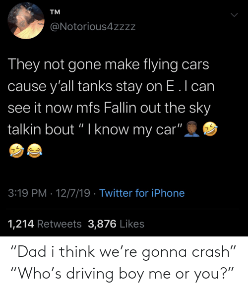 flying cars: TM  @Notorious4zzz  They not gone make flying cars  cause y'all tanks stay on E.l can  see it now mfs Fallin out the sky  talkin bout "
