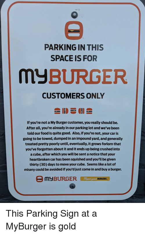 crushed: TM  PARKING IN THIS  SPACE IS FOR  MyBURGER  CUSTOMERS ONLY  If you're not a My Burger customer, you really should be.  After all, you're already in our parking lot and we've been  told our food is quite good. Also, if you're not, your car is  going to be towed, dumped in an impound yard, and generally  treated pretty poorly until, eventually, it grows forlorn that  you've forgotten about it and it ends up being crushed into  a cube, after which you will be sent a notice that your  heartbroken car has been squished and you'll be given  thirty (30) days to move your cube. Seems like a lot of  misery could be avoided if you'd just come in and buy a burger.  Fippin  eed BURGERS This Parking Sign at a MyBurger is gold