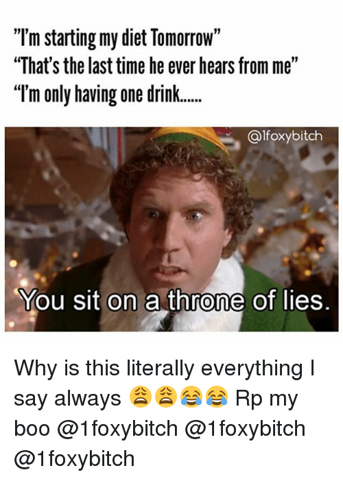 "Boo, Funny, and Time: ""T'm starting my diet Tomorrow""  ""That's the last time he ever hears from me""  Im only having one drink  ""T  ...  @lfoxybitch  You sit on a throne of lies. Why is this literally everything I say always 😩😩😂😂 Rp my boo @1foxybitch @1foxybitch @1foxybitch"