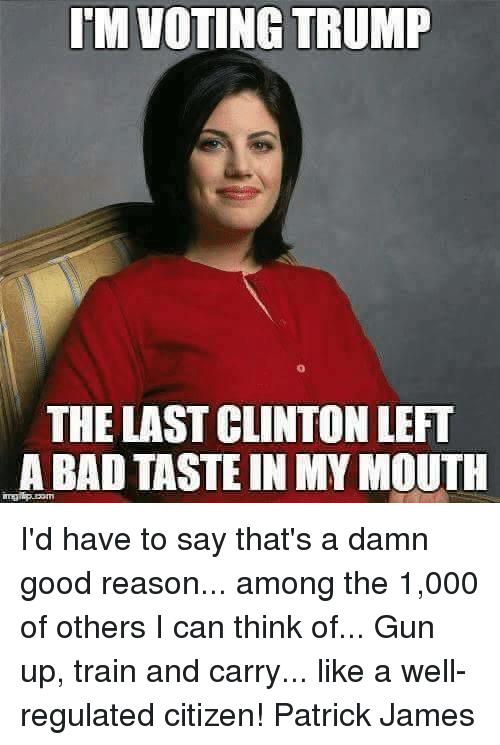 Memes, Good, and Train: TM VOTING TRUMP  THE LAST CLINTONLEFT  ABADTASTE IN MY MOUTH I'd have to say that's a damn good reason... among the 1,000 of others I can think of...  Gun up, train and carry... like a well-regulated citizen! Patrick James
