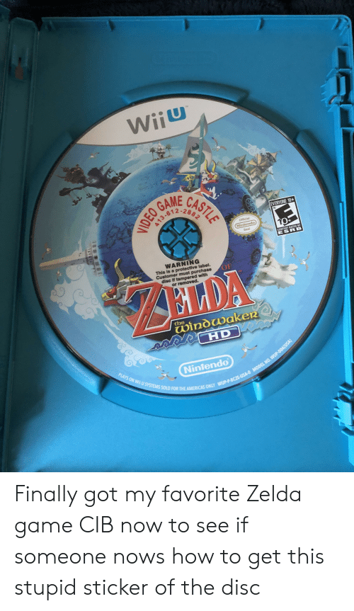 zelda game: TM  WiiU  ASTLE  GAME  A13-67  EVERYONE 10+  108/  Official  Nintendo  10  D  Seal  CONTENT RATED BY  ESRB  WARNING  This is a protective label.  Customer must purchase  disc if tampered with  or removed.  OF  ELDA  the  windwaker  HD  PLAYS ON WIi U SYSTEMS SOLD FOR THE AMERICAS ONLY WUP-P-BCZE-USA-O MODEL NO. WUP-006(USA)  Nintendo  VIDEO Finally got my favorite Zelda game CIB now to see if someone nows how to get this stupid sticker of the disc