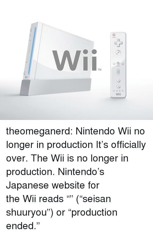 """kotaku: TM  Wili  Wii theomeganerd:  Nintendo Wii no longer in production It's officially over.The Wii is no longer in production. Nintendo's Japanesewebsitefor theWiireads """"生産終了"""" (""""seisan shuuryou"""") or """"production ended."""""""