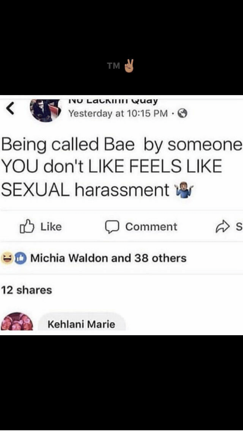 Kehlani: TM  Yesterday at 10:15 PM .  Being called Bae by someone  YOU don't LIKE FEELS LIKE  SEXUAL harassment寧  d Like Comment s  Michia Waldon and 38 others  12 shares  Kehlani Marie