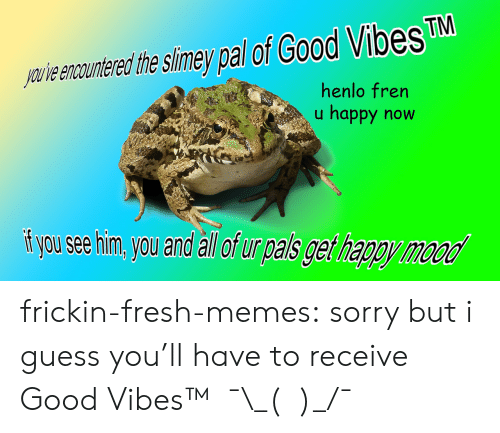 Good Vibes: TM  youve encountered the slimey pal ot Good Vibes  henlo fren  u happy now  i you see him, you and all of ur pals get happy frickin-fresh-memes:  sorry but i guess you'll have to receive Good Vibes™   ¯\_(ツ)_/¯