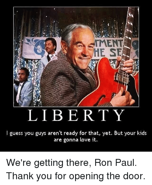 Ron Paul: TMENT  a  HE SE  LIBER TY  I guess you guys aren't ready for that, yet. But your kids  are gonna love it. We're getting there, Ron Paul. Thank you for opening the door.