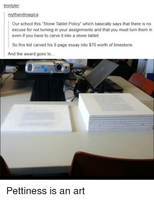 """Pettiness: tmntyler  mythandmagica:  Our school this Stone Tablet Policy"""" which basically says that there is no  excuse for not turning in your assignments and that you must turn them in  even if you have to carve it into a stone tablet.  So this kid carved his 8 page essay into $70 worth of limestone.  And the award goes to... Pettiness is an art"""