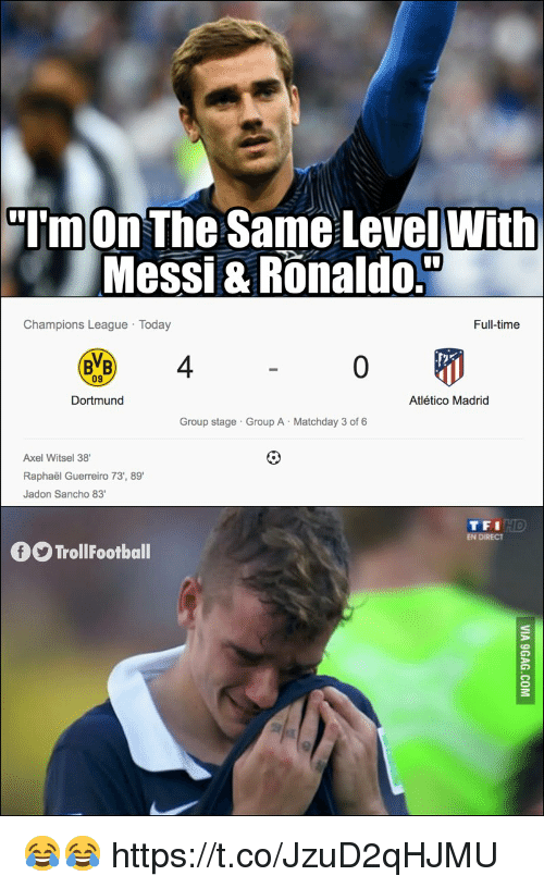 axel: TmOn The Same LevelWith  Messi & Ronaldo.  Champions League Today  Full-time  BVB 4  09  Dortmund  Atlético Madrid  Group stage Group A Matchday 3 of 6  Axel Witsel 38  Raphaël Guerreiro 73', 89  Jadon Sancho 83  TFI  EN DIRECT  TrollFootball 😂😂 https://t.co/JzuD2qHJMU