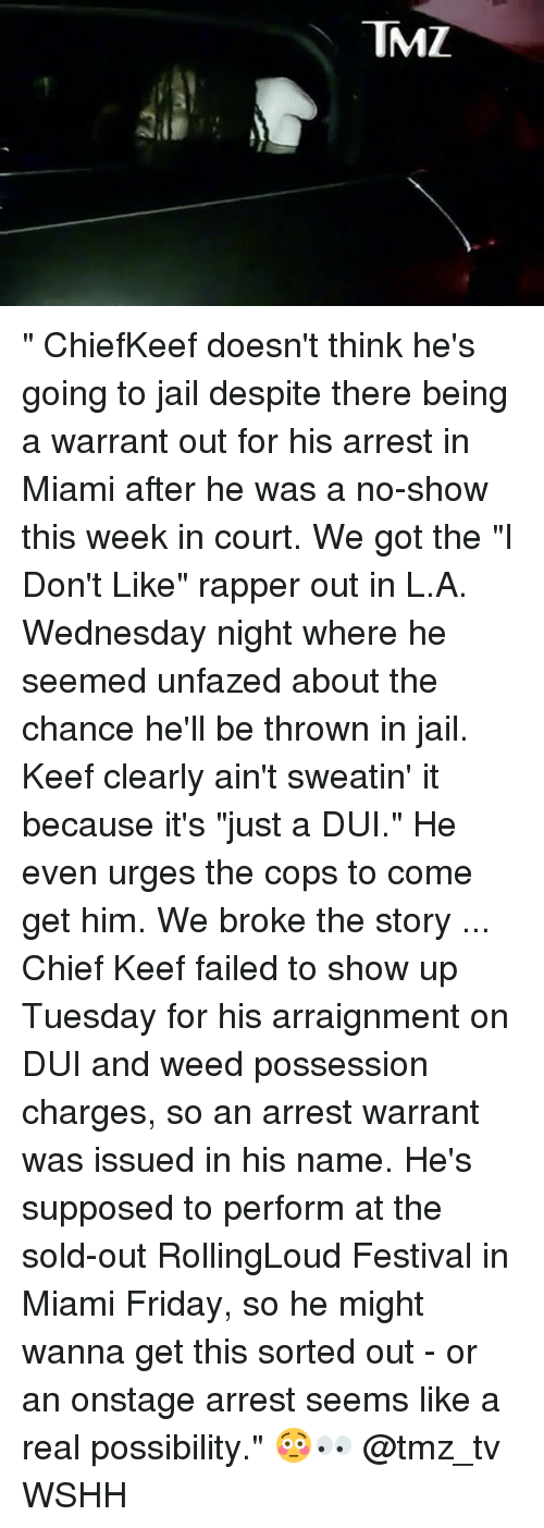 "Chief Keef, Friday, and Jail: TMZ "" ChiefKeef doesn't think he's going to jail despite there being a warrant out for his arrest in Miami after he was a no-show this week in court. We got the ""I Don't Like"" rapper out in L.A. Wednesday night where he seemed unfazed about the chance he'll be thrown in jail. Keef clearly ain't sweatin' it because it's ""just a DUI."" He even urges the cops to come get him. We broke the story ... Chief Keef failed to show up Tuesday for his arraignment on DUI and weed possession charges, so an arrest warrant was issued in his name. He's supposed to perform at the sold-out RollingLoud Festival in Miami Friday, so he might wanna get this sorted out - or an onstage arrest seems like a real possibility."" 😳👀 @tmz_tv WSHH"