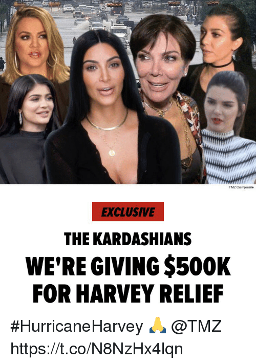 Kardashians, Tmz, and The Kardashians: TMZ Composite  EXCLUSIVE  THE KARDASHIANS  WE'RE GIVING $500K  FOR HARVEY RELIE #HurricaneHarvey 🙏 @TMZ https://t.co/N8NzHx4lqn