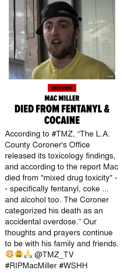 """mac miller: TMZ  EXCLUSIVE  MAC MILLER  DIED FROM FENTANYL &  COCAINE According to #TMZ, """"The L.A. County Coroner's Office released its toxicology findings, and according to the report Mac died from """"mixed drug toxicity"""" -- specifically fentanyl, coke ... and alcohol too. The Coroner categorized his death as an accidental overdose."""" Our thoughts and prayers continue to be with his family and friends. 😳😩🙏 @TMZ_TV #RIPMacMiller #WSHH"""