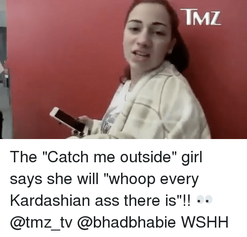 """Catch Me Outside Girl: TMZ. The """"Catch me outside"""" girl says she will """"whoop every Kardashian ass there is""""!! 👀 @tmz_tv @bhadbhabie WSHH"""