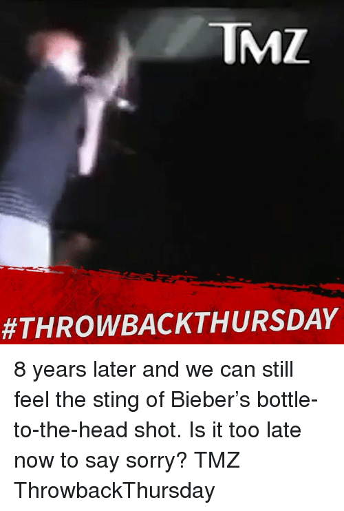 Head, Memes, and Sorry: TMZ  8 years later and we can still feel the sting of Bieber's bottle-to-the-head shot. Is it too late now to say sorry? TMZ ThrowbackThursday