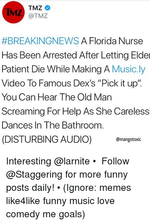 """Funny, Goals, and Love: TMZ  @TMZ  #BREAKINGNEWS A Florida Nurse  Has Been Arrested After Letting Elder  Patient Die While Making A Music.ly  Video To Famous Dex's """"Pick it up""""  You Can Hear The Old Man  Screaming For Help As She Carelessl  Dances In The Bathroom  (DISTURBING AUDIO) mangotoxic Interesting @larnite • ➫➫➫ Follow @Staggering for more funny posts daily! • (Ignore: memes like4like funny music love comedy me goals)"""